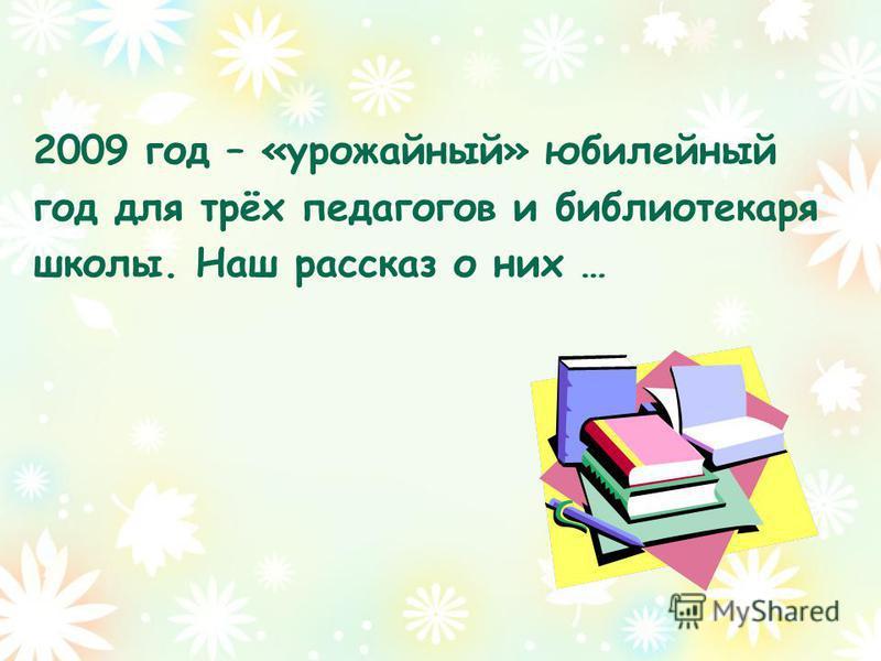2009 год – «урожайный» юбилейный год для трёх педагогов и библиотекаря школы. Наш рассказ о них …
