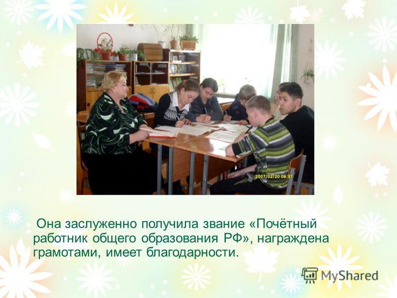 Она заслуженно получила звание «Почётный работник общего образования РФ», награждена грамотами, имеет благодарности.
