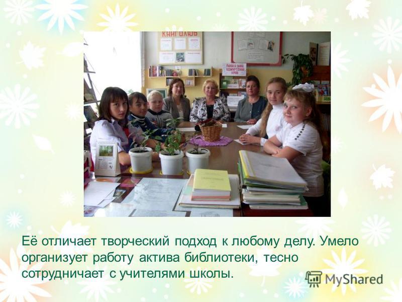 Её отличает творческий подход к любому делу. Умело организует работу актива библиотеки, тесно сотрудничает с учителями школы.