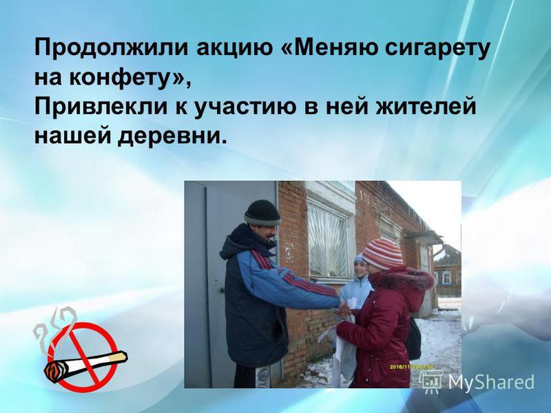Продолжили акцию «Меняю сигарету на конфету», Привлекли к участию в ней жителей нашей деревни.
