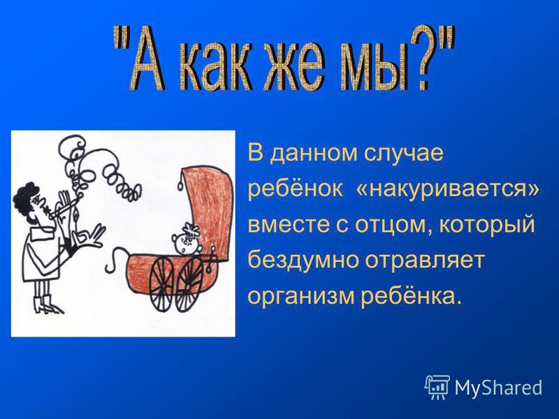 В данном случае ребёнок «накуривается» вместе с отцом, который бездумно отравляет организм ребёнка.