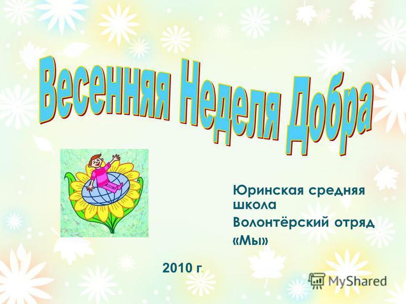 Юринская средняя школа Волонтёрский отряд «Мы» 2010 г.