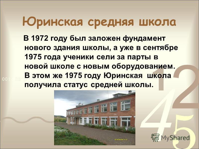 Юринская средняя школа В 1972 году был заложен фундамент нового здания школы, а уже в сентябре 1975 года ученики сели за парты в новой школе с новым оборудованием. В этом же 1975 году Юринская школа получила статус средней школы.