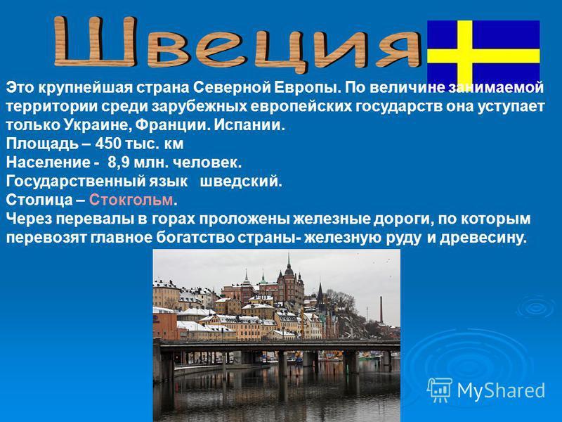 Это крупнейшая страна Северной Европы. По величине занимаемой территории среди зарубежных европейских государств она уступает только Украине, Франции. Испании. Площадь – 450 тыс. км Население - 8,9 млн. человек. Государственный язык шведский. Столица