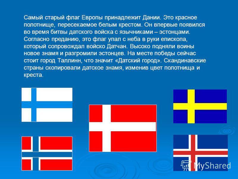 Самый старый флаг Европы принадлежит Дании. Это красное полотнище, пересекаемое белым крестом. Он впервые появился во время битвы датского войска с язычниками – эстонцами. Согласно преданию, это флаг упал с неба в руки епископа, который сопровождал в
