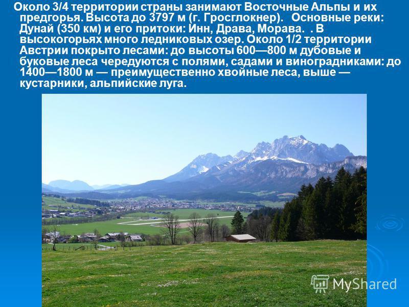 Около 3/4 территории страны занимают Восточные Альпы и их предгорья. Высота до 3797 м (г. Гросглокнер). Основные реки: Дунай (350 км) и его притоки: Инн, Драва, Морава.. В высокогорьях много ледниковых озер. Около 1/2 территории Австрии покрыто лесам