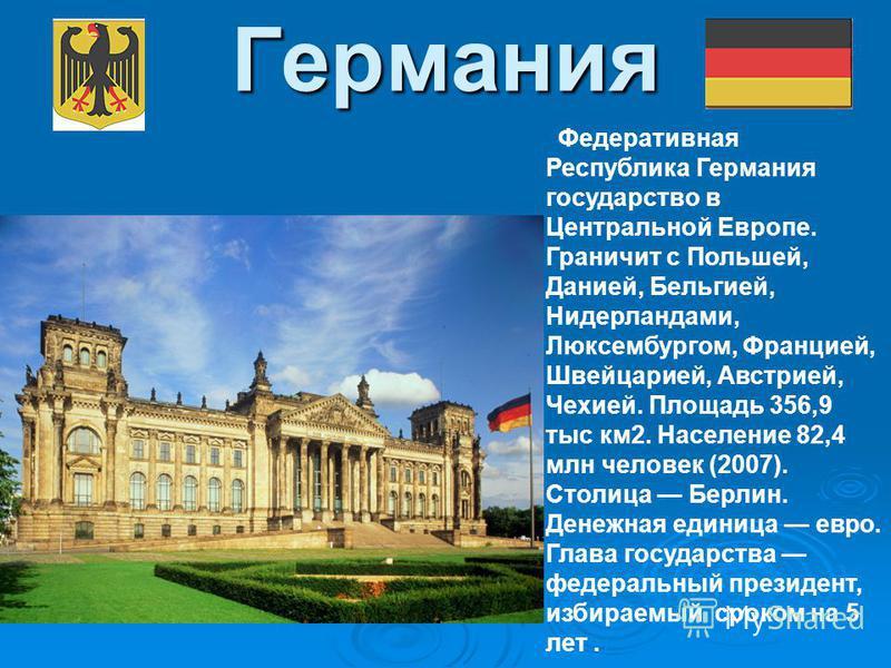 Германия Федеративная Республика Германия государство в Центральной Европе. Граничит с Польшей, Данией, Бельгией, Нидерландами, Люксембургом, Францией, Швейцарией, Австрией, Чехией. Площадь 356,9 тыс км 2. Население 82,4 млн человек (2007). Столица Б