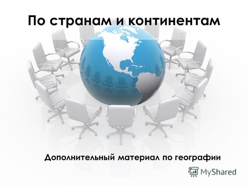По странам и континентам Дополнительный материал по географии