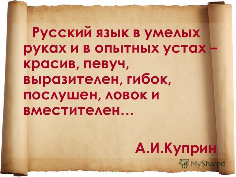 Русский язык в умелых руках и в опытных устах – красив, певуч, выразителен, гибок, послушен, ловок и вместителен… А.И.Куприн