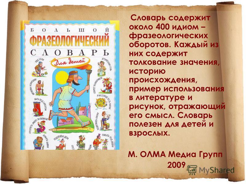 Словарь содержит около 400 идиом – фразеологических оборотов. Каждый из них содержит толкование значения, историю происхождения, пример использования в литературе и рисунок, отражающий его смысл. Словарь полезен для детей и взрослых. М. ОЛМА Медиа Гр