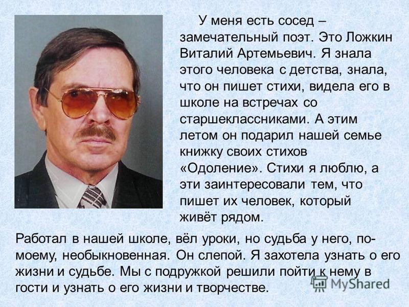 У меня есть сосед – замечательный поэт. Это Ложкин Виталий Артемьевич. Я знала этого человека с детства, знала, что он пишет стихи, видела его в школе на встречах со старшеклассниками. А этим летом он подарил нашей семье книжку своих стихов «Одоление