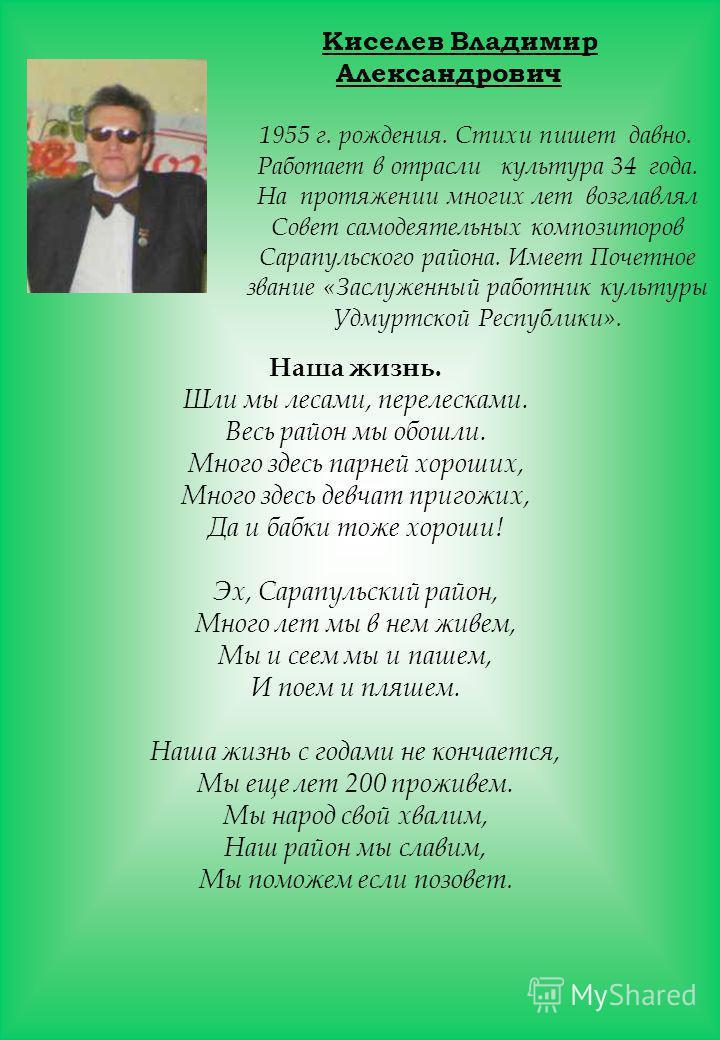 Киселев Владимир Александрович 1955 г. рождения. Стихи пишет давно. Работает в отрасли культура 34 года. На протяжении многих лет возглавлял Совет самодеятельных композиторов Сарапульского района. Имеет Почетное звание «Заслуженный работник культуры