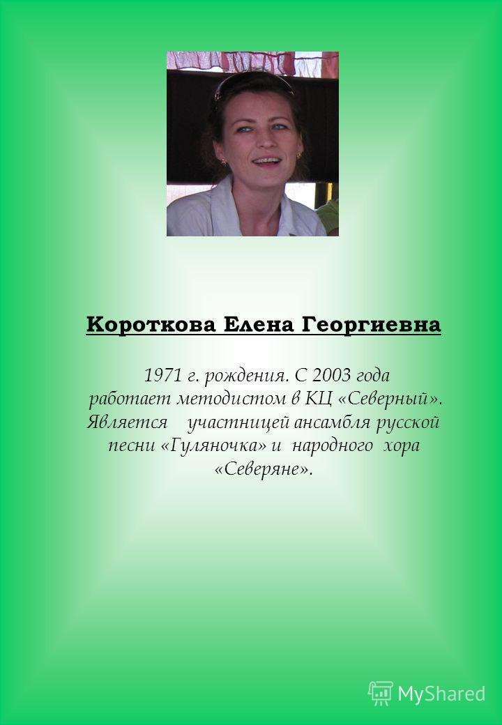 Короткова Елена Георгиевна 1971 г. рождения. С 2003 года работает методистом в КЦ «Северный». Является участницей ансамбля русской песни «Гуляночка» и народного хора «Северяне».