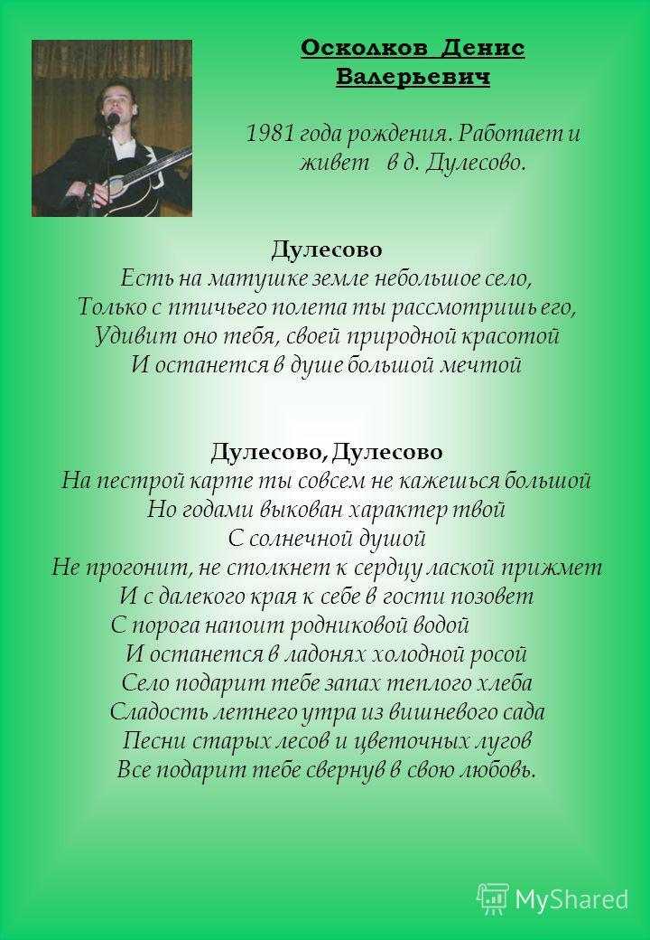 Осколков Денис Валерьевич 1981 года рождения. Работает и живет в д. Дулесово. Дулесово Есть на матушке земле небольшое село, Только с птичьего полета ты рассмотришь его, Удивит оно тебя, своей природной красотой И останется в душе большой мечтой Дуле