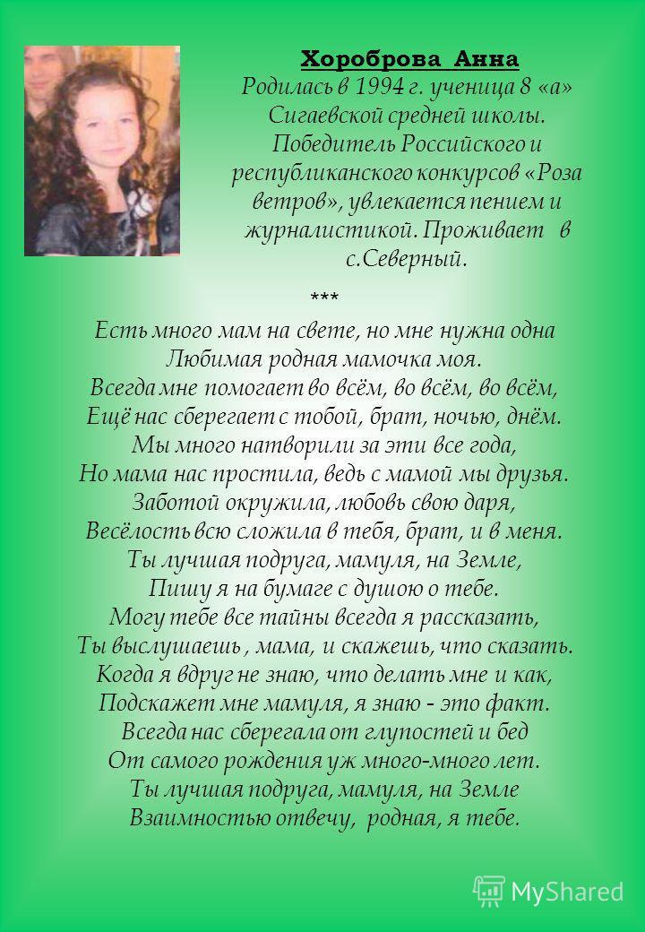 Хороброва Анна Родилась в 1994 г. ученица 8 «а» Сигаевской средней школы. Победитель Российского и республиканского конкурсов «Роза ветров», увлекается пением и журналистикой. Проживает в с.Северный. *** Есть много мам на свете, но мне нужна одна Люб