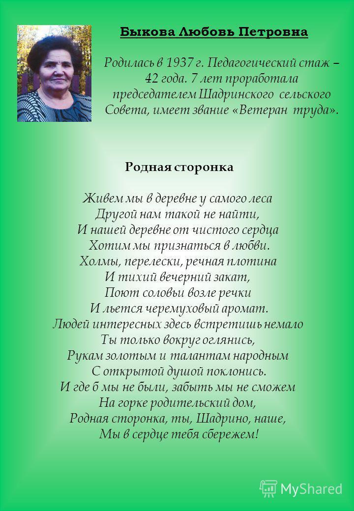 Быкова Любовь Петровна Родилась в 1937 г. Педагогический стаж – 42 года. 7 лет проработала председателем Шадринского сельского Совета, имеет звание «Ветеран труда». Родная сторонка Живем мы в деревне у самого леса Другой нам такой не найти, И нашей д