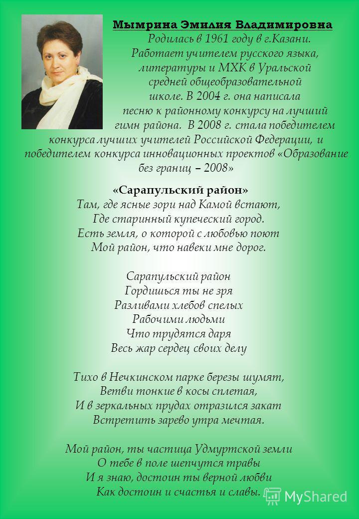 Мымрина Эмилия Владимировна Родилась в 1961 году в г.Казани. Работает учителем русского языка, литературы и МХК в Уральской средней общеобразовательной школе. В 2004 г. она написала песню к районному конкурсу на лучший гимн района. В 2008 г. стала по