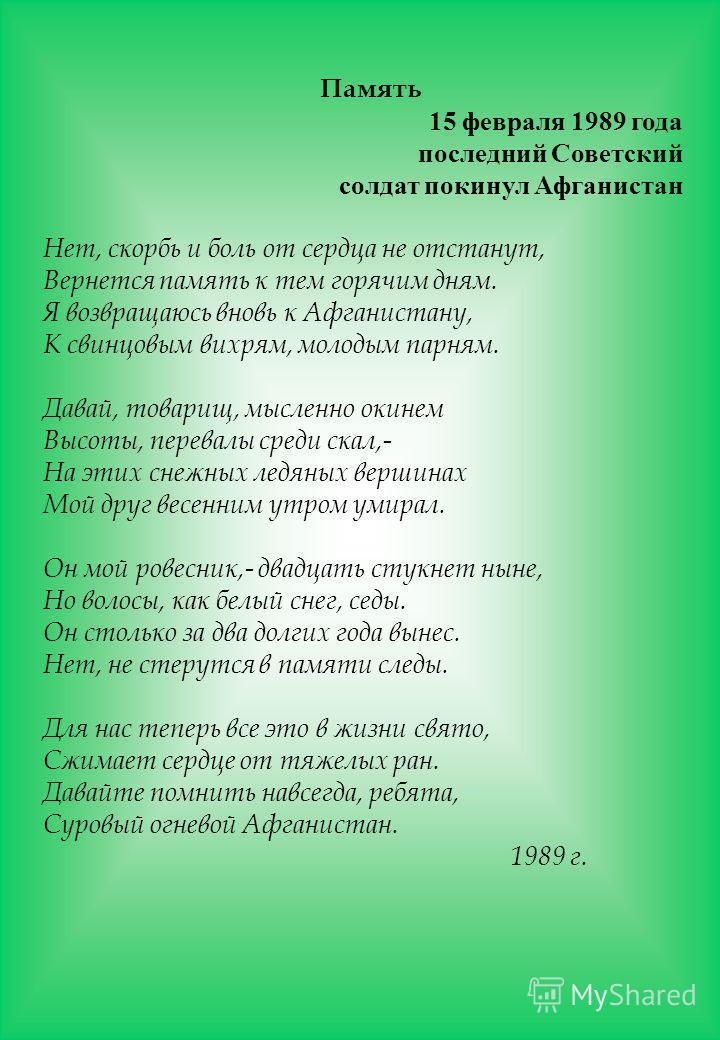 Память 15 февраля 1989 года последний Советский солдат покинул Афганистан Нет, скорбь и боль от сердца не отстанут, Вернется память к тем горячим дням. Я возвращаюсь вновь к Афганистану, К свинцовым вихрям, молодым парням. Давай, товарищ, мысленно ок