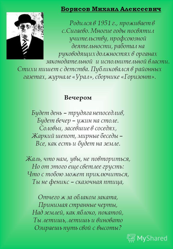 Борисов Михаил Алексеевич Родился в 1951 г., проживает в с.Сигаево. Многие годы посвятил учительству, профсоюзной деятельности, работал на руководящих должностях в органах законодательной и исполнительной власти. Стихи пишет с детства. Публиковался в