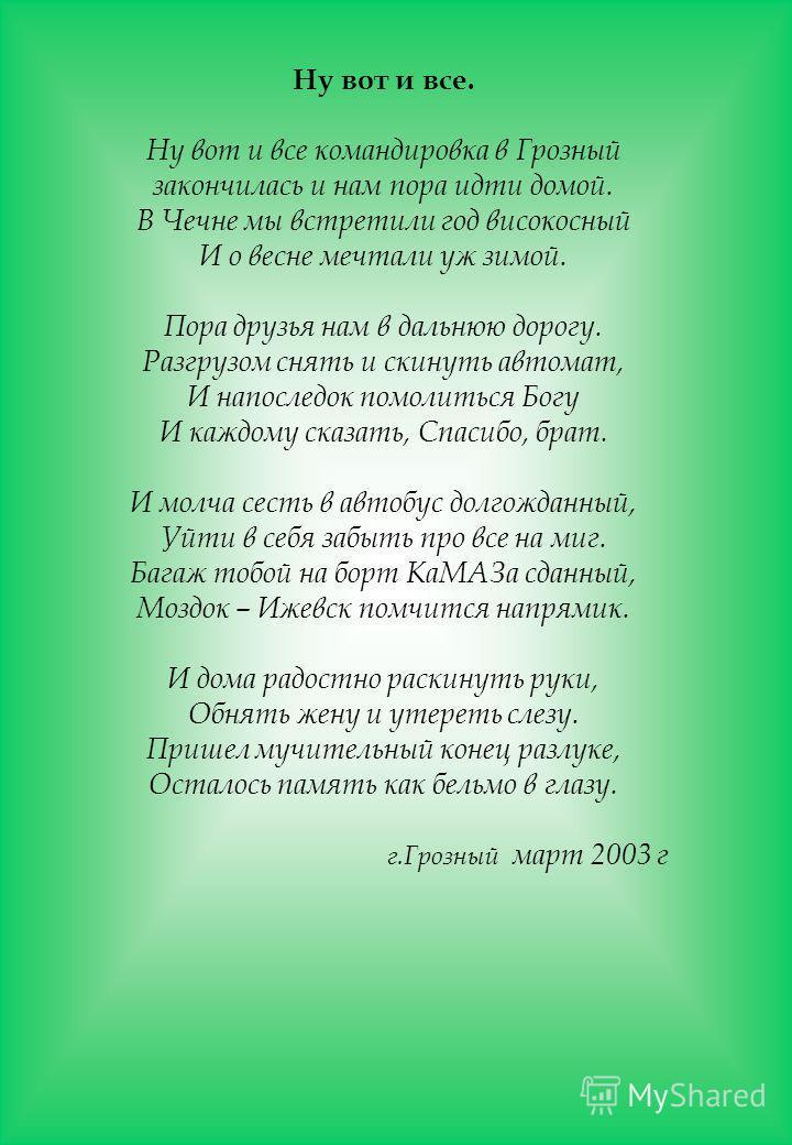 Ну вот и все. Ну вот и все командировка в Грозный закончилась и нам пора идти домой. В Чечне мы встретили год високосный И о весне мечтали уж зимой. Пора друзья нам в дальнюю дорогу. Разгрузом снять и скинуть автомат, И напоследок помолиться Богу И к