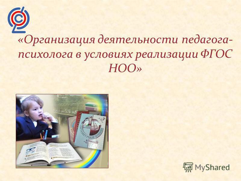 «Организация деятельности педагога- психолога в условиях реализации ФГОС НОО»