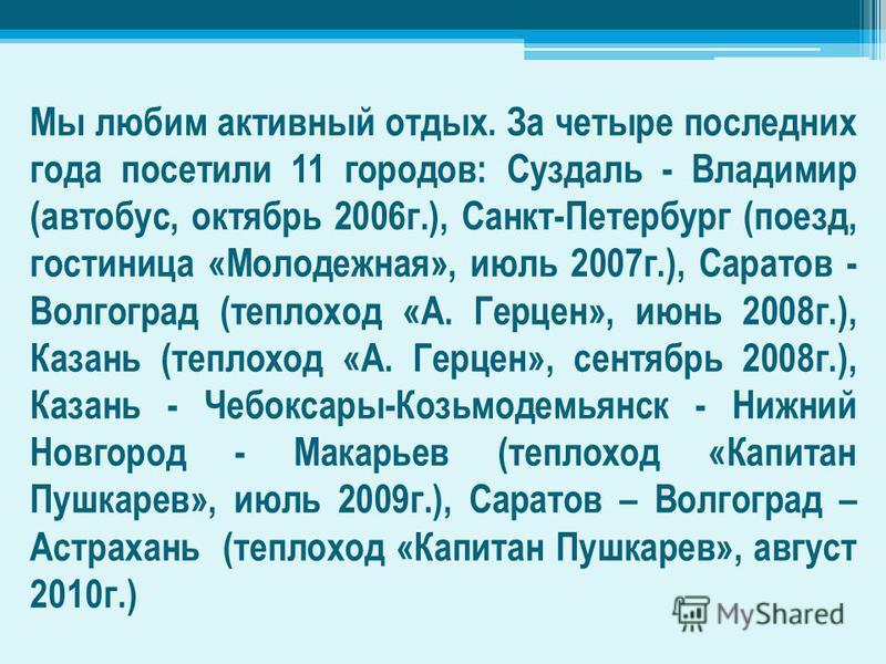 Мы любим активный отдых. За четыре последних года посетили 11 городов: Суздаль - Владимир (автобус, октябрь 2006 г.), Санкт-Петербург (поезд, гостиница «Молодежная», июль 2007 г.), Саратов - Волгоград (теплоход «А. Герцен», июнь 2008 г.), Казань (теп