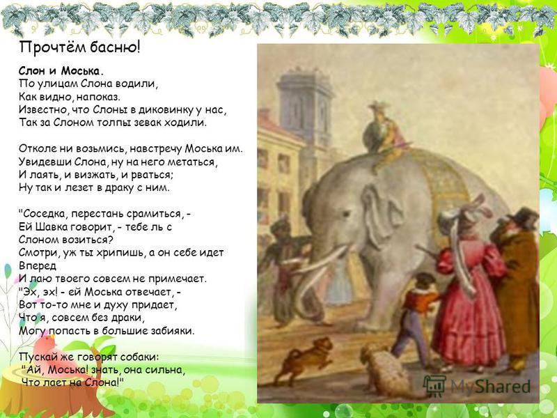 Прочтём басню! Слон и Моська. По улицам Слона водили, Как видно, напоказ. Известно, что Слоны в диковинку у нас, Так за Слоном толпы зевак ходили. Отколе ни возьмись, навстречу Моська им. Увидевши Слона, ну на него метаться, И лаять, и визжать, и рва