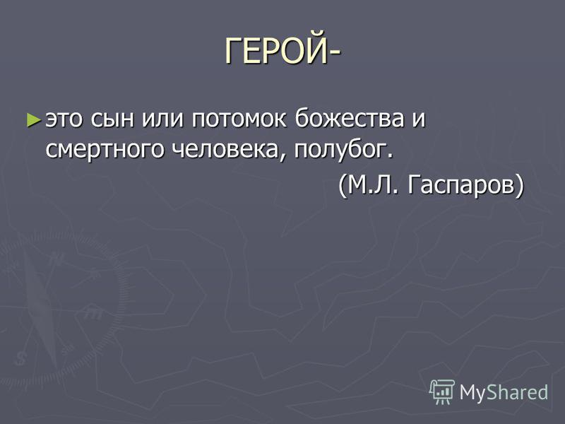 ГЕРОЙ- это сын или потомок божества и смертного человека, полубог. это сын или потомок божества и смертного человека, полубог. (М.Л. Гаспаров) (М.Л. Гаспаров)
