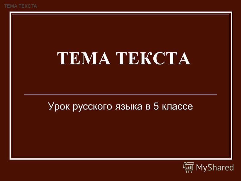 ТЕМА ТЕКСТА Урок русского языка в 5 классе ТЕМА ТЕКСТА
