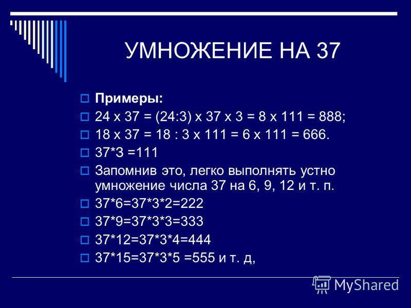 УМНОЖЕНИЕ НА 37 Примеры: 24 х 37 = (24:3) х 37 х 3 = 8 х 111 = 888; 18 х 37 = 18 : 3 х 111 = 6 х 111 = 666. 37*З =111 Запомнив это, легко выполнять устно умножение числа 37 на 6, 9, 12 и т. п. 37*6=37*3*2=222 37*9=37*3*3=333 37*12=37*3*4=444 37*15=37