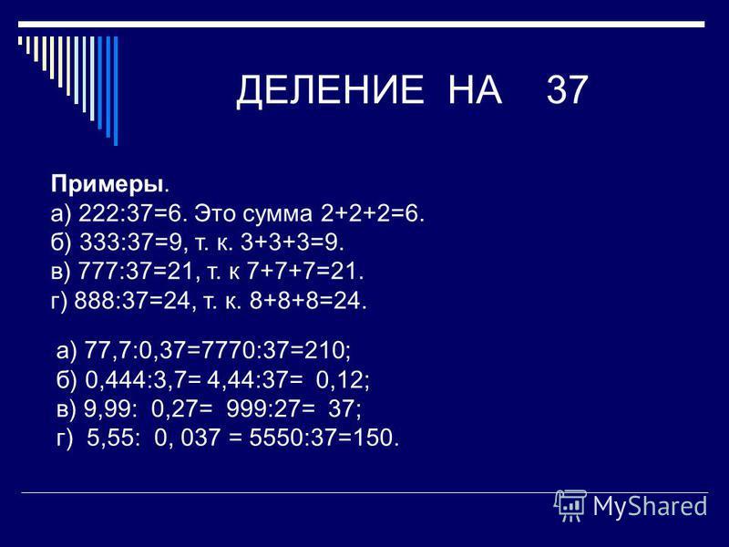 ДЕЛЕНИЕ НА 37 Примеры. а) 222:37=6. Это сумма 2+2+2=6. б) 333:37=9, т. к. 3+3+3=9. в) 777:37=21, т. к 7+7+7=21. г) 888:37=24, т. к. 8+8+8=24. а) 77,7:0,37=7770:37=210; б) 0,444:3,7= 4,44:37= 0,12; в) 9,99: 0,27= 999:27= 37; г) 5,55: 0, 037 = 5550:37=
