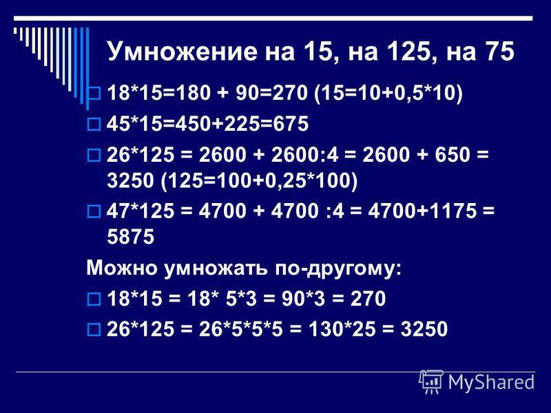 Умножение на 15, на 125, на 75 18*15=180 + 90=270 (15=10+0,5*10) 45*15=450+225=675 26*125 = 2600 + 2600:4 = 2600 + 650 = 3250 (125=100+0,25*100) 47*125 = 4700 + 4700 :4 = 4700+1175 = 5875 Можно умножать по-другому: 18*15 = 18* 5*3 = 90*3 = 270 26*125