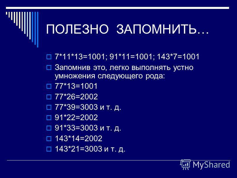 ПОЛЕЗНО ЗАПОМНИТЬ… 7*11*13=1001; 91*11=1001; 143*7=1001 Запомнив это, легко выполнять устно умножения следующего рода: 77*13=1001 77*26=2002 77*39=3003 и т. д. 91*22=2002 91*33=3003 и т. д. 143*14=2002 143*21=3003 и т. д.