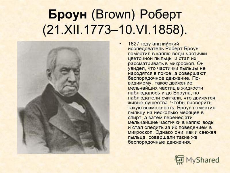 Броун (Brown) Роберт (21.XII.1773–10.VI.1858). 1827 году английский исследователь Роберт Броун поместил в каплю воды частички цветочной пыльцы и стал их рассматривать в микроскоп. Он увидел, что частички пыльцы не находятся в покое, а совершают беспо