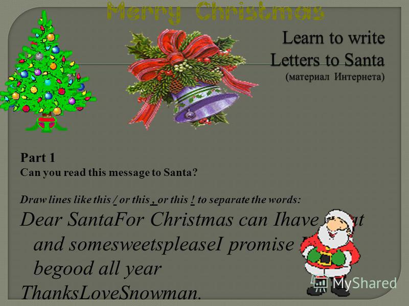 Part 1 Can you read this message to Santa? Draw lines like this / or this, or this ! to separate the words: Dear SantaFor Christmas can Ihave a cat and somesweetspleaseI promise Ill begood all year ThanksLoveSnowman.