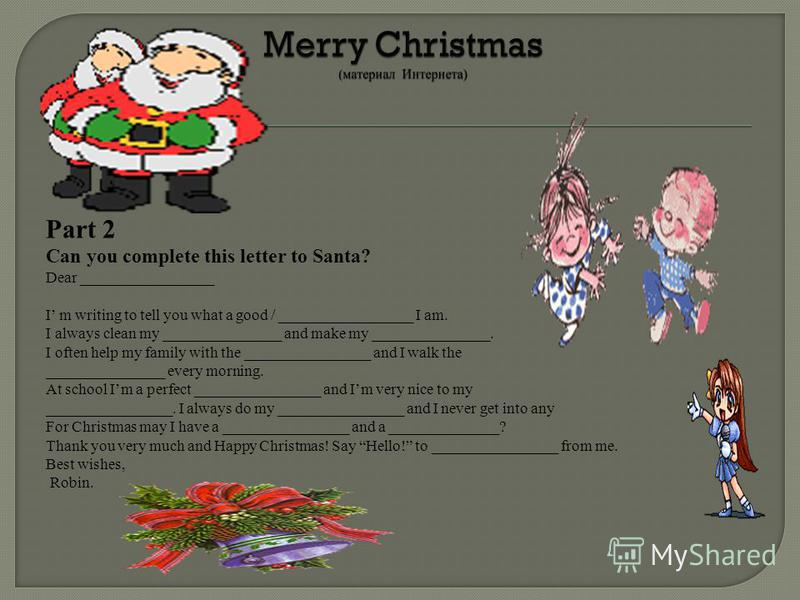 Part 2 Can you complete this letter to Santa? Dear _________________ I m writing to tell you what a good / _________________ I am. I always clean my _______________ and make my _______________. I often help my family with the ________________ and I w