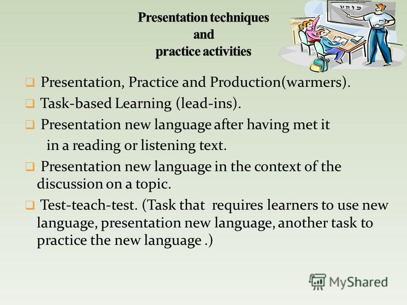 Presentation, Practice and Production(warmers). Task-based Learning (lead-ins). Presentation new language after having met it in a reading or listening text. Presentation new language in the context of the discussion on a topic. Test-teach-test. (Tas
