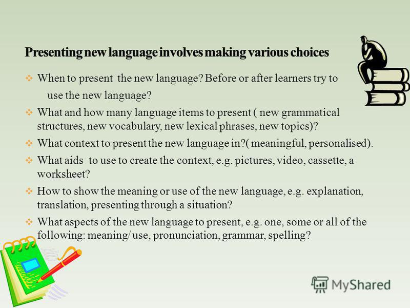 When to present the new language? Before or after learners try to use the new language? What and how many language items to present ( new grammatical structures, new vocabulary, new lexical phrases, new topics)? What context to present the new langua