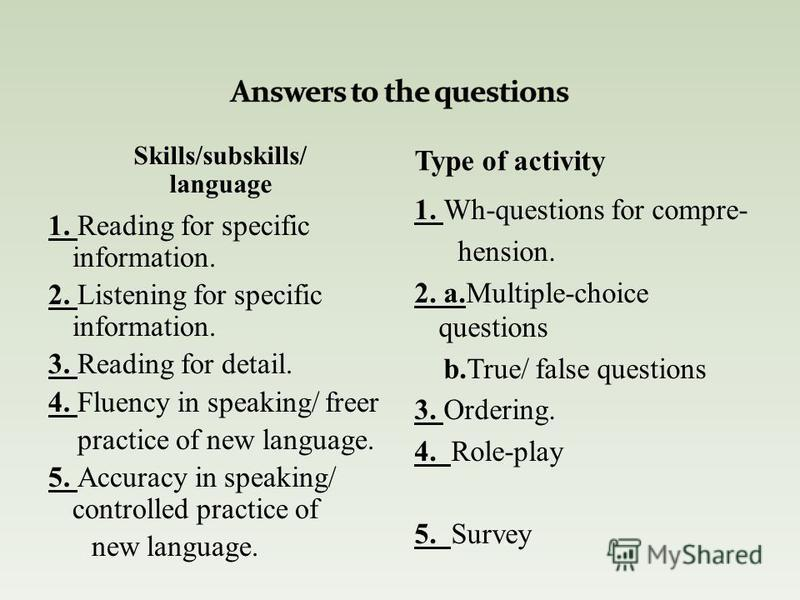 Skills/subskills/ language 1. Reading for specific information. 2. Listening for specific information. 3. Reading for detail. 4. Fluency in speaking/ freer practice of new language. 5. Accuracy in speaking/ controlled practice of new language. 1. Wh-