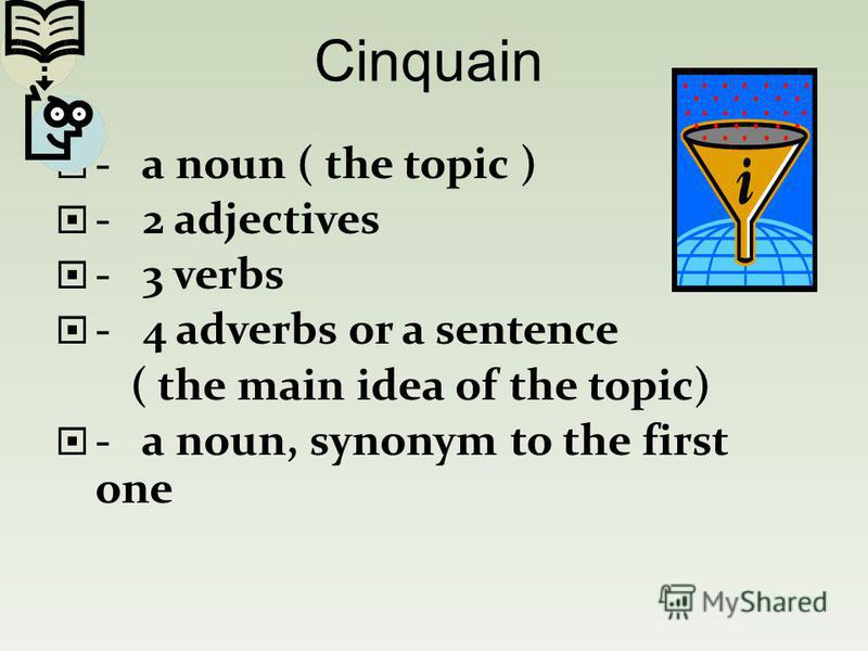 - a noun ( the topic ) - 2 adjectives - 3 verbs - 4 adverbs or a sentence ( the main idea of the topic) - a noun, synonym to the first one Cinquain