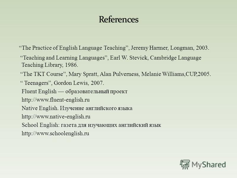 The Practice of English Language Teaching, Jeremy Harmer, Longman, 2003. Teaching and Learning Languages, Earl W. Stevick, Cambridge Language Teaching Library, 1986. The TKT Course, Mary Spratt, Alan Pulverness, Melanie Williams,CUP,2005. Teenagers,
