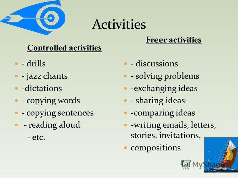 Controlled activities - drills - jazz chants -dictations - copying words - copying sentences - reading aloud - etc. - discussions - solving problems -exchanging ideas - sharing ideas -comparing ideas -writing emails, letters, stories, invitations, co