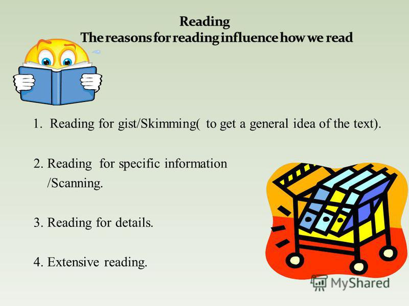 1. Reading for gist/Skimming( to get a general idea of the text). 2. Reading for specific information /Scanning. 3. Reading for details. 4. Extensive reading.