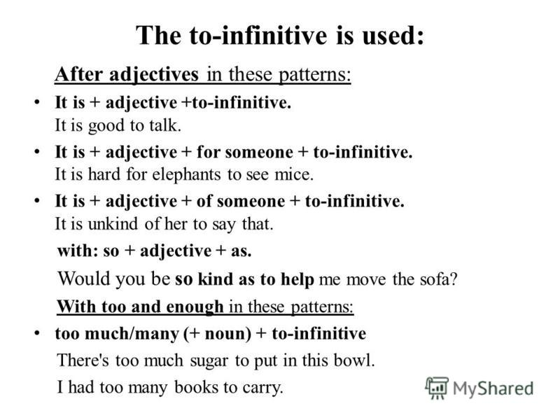 The to-infinitive is used: After adjectives in these patterns: It is + adjective +to-infinitive. It is good to talk. It is + adjective + for someone + to-infinitive. It is hard for elephants to see mice. It is + adjective + of someone + to-infinitive
