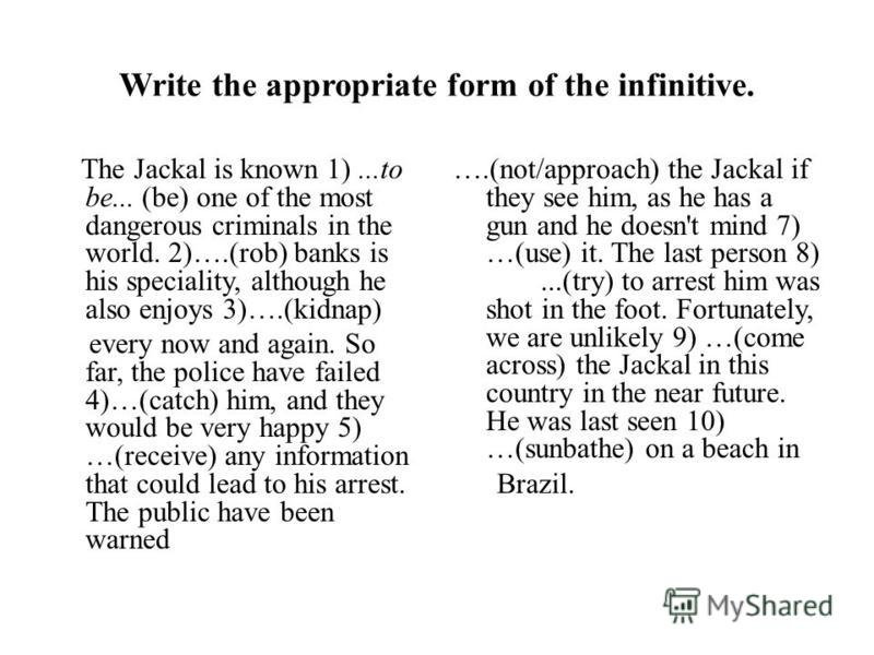 Write the appropriate form of the infinitive. The Jackal is known 1)...to be... (be) one of the most dangerous criminals in the world. 2)….(rob) banks is his speciality, although he also enjoys 3)….(kidnap) every now and again. So far, the police hav