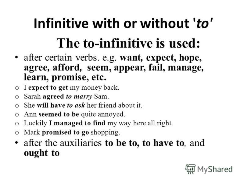 Infinitive with or without 'to' The to-infinitive is used: after certain verbs. e.g. want, expect, hope, agree, afford, seem, appear, fail, manage, learn, promise, etc. o I expect to get my money back. o Sarah agreed to marry Sam. o She will have to