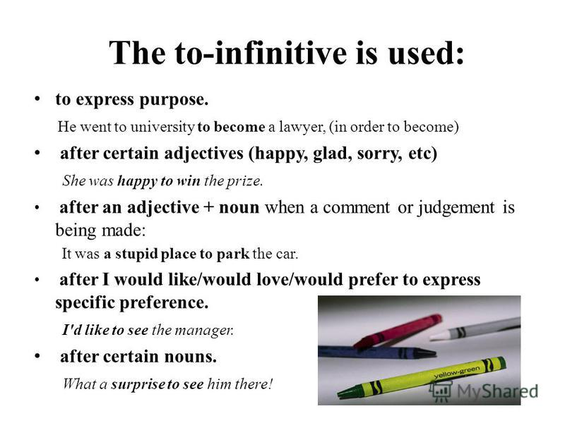 The to-infinitive is used: to express purpose. He went to university to become a lawyer, (in order to become) after certain adjectives (happy, glad, sorry, etc) She was happy to win the prize. after an adjective + noun when a comment or judgement is