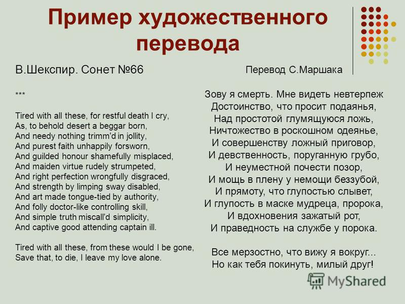 Пример художественного перевода В.Шекспир. Сонет 66 *** Tired with all these, for restful death I cry, As, to behold desert a beggar born, And needy nothing trimmed in jollity, And purest faith unhappily forsworn, And guilded honour shamefully mispla