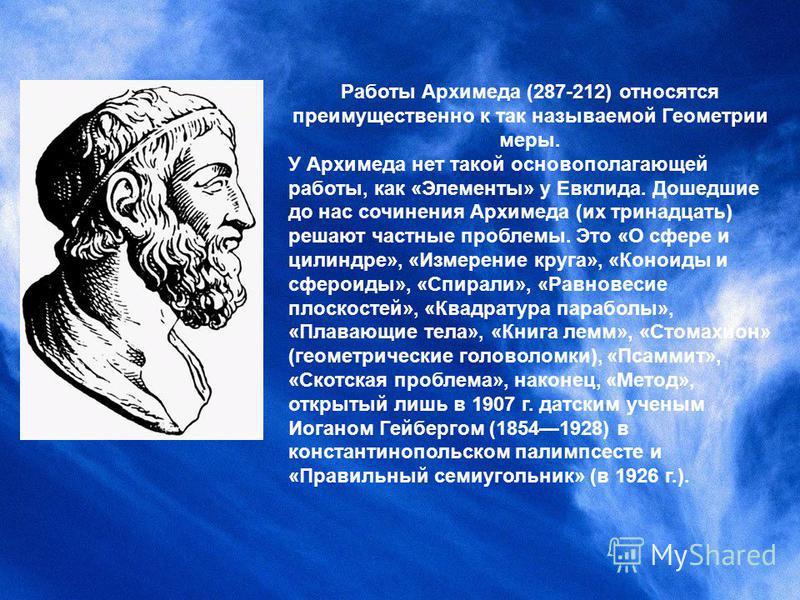 Работы Архимеда (287-212) относятся преимущественно к так называемой Геометрии меры. У Архимеда нет такой основополагающей работы, как «Элементы» у Евклида. Дошедшие до нас сочинения Архимеда (их тринадцать) решают частные проблемы. Это «О сфере и ци