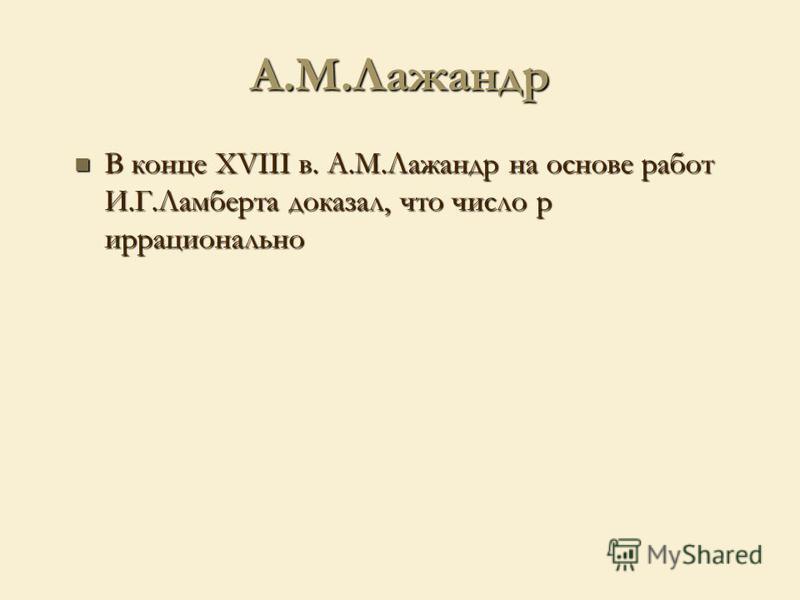 А.М.Лажандр В конце XVIII в. А.М.Лажандр на основе работ И.Г.Ламберта доказал, что число p иррационально В конце XVIII в. А.М.Лажандр на основе работ И.Г.Ламберта доказал, что число p иррационально
